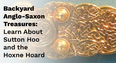 Backyard ANglo-Saxon Treasures Learn About Sutton Hoo and the Hoxne Hoard in black Text on Left Side of Image with Gold Celtic Knot Artifact faded in the background