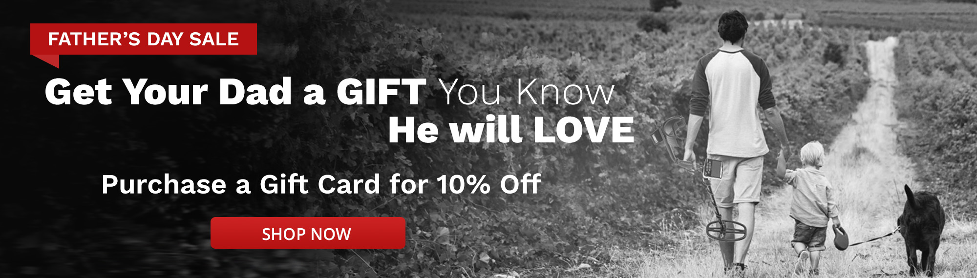 Father's Day Sale in White Text over Red Banner with Get Your Dad a Gift You Know He Will Love Purchase a Gift Card for 10 Percent off Shop Now on Red Button Over Black and White Image of Man and Child Holding Dog's Leash Walking Down Field Alley