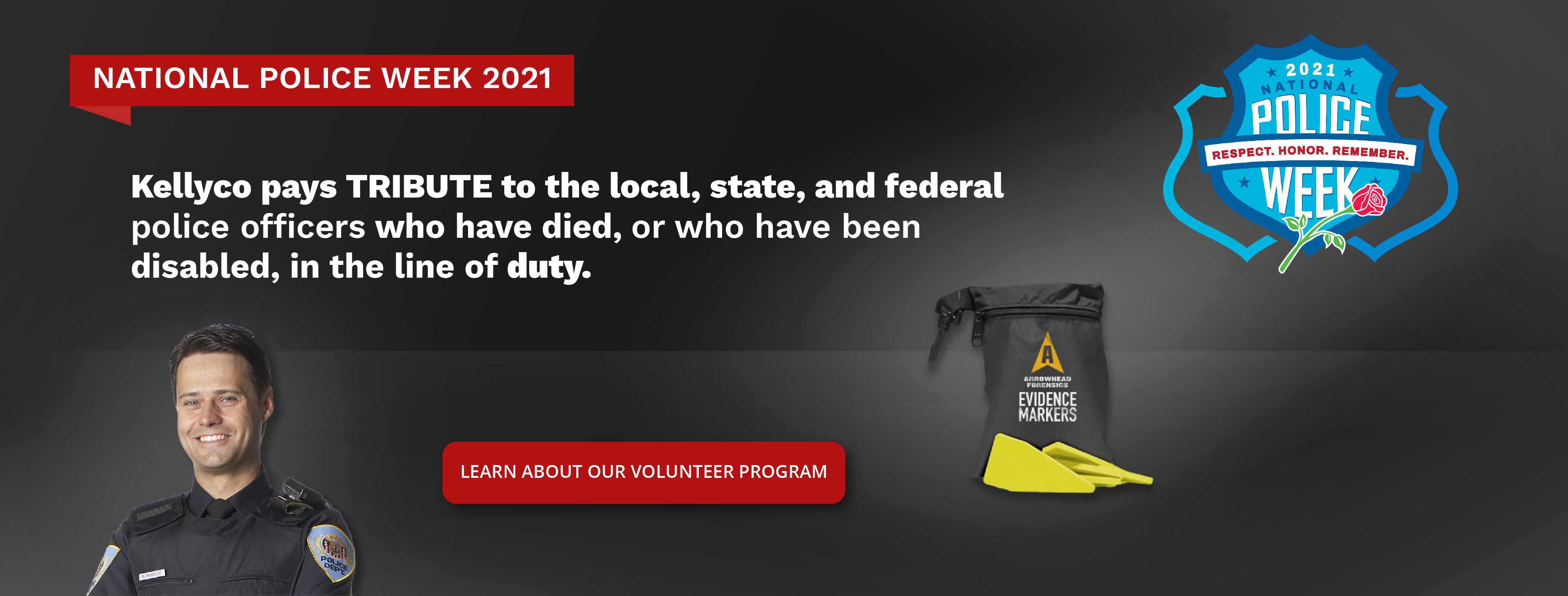 National Police Week 2021 in Red Box above White Text that Reads Kellyco Pays Tribute to the Local, State, and Federal police officers who have died or who have been disabled in the line of duty with Red Button below Reading